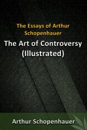 The Essays of Arthur Schopenhauer - The Art of Controversy(illustrated)
