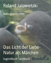Das Licht der Liebe- Natur als Märchen: Naturgeschichten