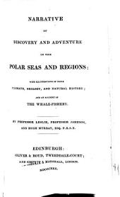 Narrative of Discovery and Adventure in the Polar Seas and Regions, with Illustrations of Their Climate, Geology, and Natural History: And an Account of the Whale-fishery