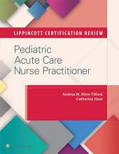 Lippincott Certification Review: Pediatric Acute Care Nurse Practitioner