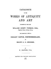 Catalogue of the Works of Antiquity and Art Collected by the Late William Henry Forman ...: And Removed in 1890 to Callaly Castle, Northumberland by Major A.H. Browne