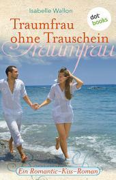Traumfrau ohne Trauschein: Ein Romantic-Kiss-Roman -