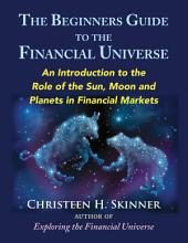 The Beginners Guide to the Financial Universe: An Introduction to the Role of the Sun, Moon, and Planets in Financial Markets