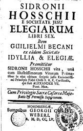 SIDRONII HOSSCHII E SOCIETATE JESU ELEGIARUM LIBRI SEX. Item GUILIELMI BECANI ex eadem Societate IDYLLIA & ELEGIAE. Praemittitur SIDRONII HOSSCHII vita, una cum Illustrissimorum Virorum Poëmatibus in ejus obitum scriptis jussu Eminentissimi Principis Fabii Chisii S. R. E. Cardinalis, qui fuit ALEXANDER VII. Pont. Max