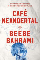 Café Neandertal: Excavating Our Past in One of Europe's Most Ancient Places
