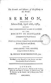 The Growth and Influence of Christianity in the World: a Sermon Preached at Salters-hall, April 16th, 1783, Before the Correspondent Board in London of the Society in Scotland ...for Propagating Christian Knowledge in the Highlands and Islands, ... By Hugh Worthington, Jun. ...