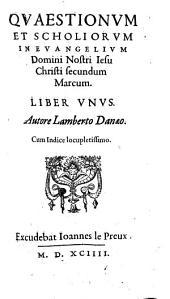 QVAESTIONVM ET SCHOLIORVM IN EVANGELIVM Domini Nostri Iesu Christi secundum Marcum LIBER VNVS: Cum Indice locupletissimo