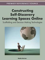 Constructing Self Discovery Learning Spaces Online Scaffolding And Decision Making Technologies Book PDF