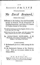 An Account of the Life of the Late Reverend Mr. David Brainerd: Minister of the Gospel, Missionary to the Indians, from the Honourable Society in Scotland, for the Propagation of Christian Knowledge, and Pastor of a Church of Christian Indians in New Jersey. Who Died at Northampton in New-England, October 9, 1747, in the 30th Year of His Age. Chiefly Taken from His Own Diary, and Other Private Writings, Written for His Own Use; and Now Published