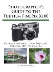 Photographer's Guide to the Fujifilm Finepix X100: Getting the Most from Fujifilm's Premium Digital Camera