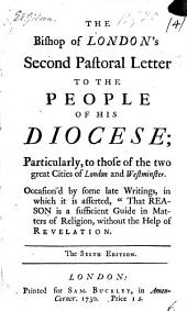 """The Bishop of London's Second Pastoral Letter to the People of His Diocese; Particularly, to Those of the Two Great Cities of London and Westminster. Occasion'd by Some Late Writings, in which it is Asserted, """"That Reason in a Sufficient Guide in Matters of Religion, Without the Help of Revelation: Volume 6"""