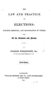 The Law and Practice of Elections; Election Petitions, and Registration of Voters, with All the Statutes and Forms. Third Edition