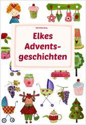 Elkes Adventsgeschichten: Geschichten und Märchen zur Advents- und Weihnachtszeit