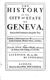 The History of the City and State of Geneva: From Its First Foundation to this Present Time. Faithfully Collected from Several Manuscripts of Jacobus Gothfredus, Monsieur Chorier, and Others