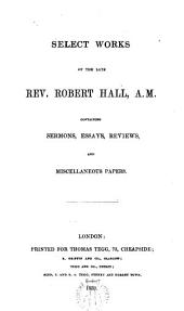 Select works of the late Rev. ---, A. M., containing sermons, essays, reviews, and miscellaneous papers