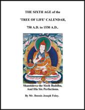 The Sixth Age of the 'Tree of Life' Calendar, 750 A.D. to 1530 A.D..: Shantideva the Sixth Buddha, and His Six Perfections.