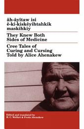 Âh-âyîtaw Isi Ê-kî-kiskêyihtahkik Maskihkiy/They Knew Both Sides of Medicine: Cree Tales of Curing and Cursing Told by Alice Ahenakew
