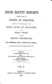Irish Equity Reports: Particularly of Points of Practice, Argued and Determined in the High Court of Chancery, the Rolls Court, and the Equity Exchequer, in Ireland ..., Volume 2