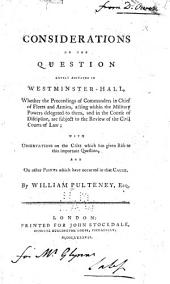Considerations on the Question Lately Agitated in Westminster-Hall,: Whether the Proceedings of Commanders in Chief of Fleets and Armies, Acting Within the Military Powers Delegated to Them, and in the Course of Discipline, are Subject to the Review of the Civil Courts of Law; with Observations on the Case which Has Given Rise to this Important Question, and on Other Points which Have Occurred in that Cause