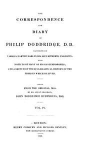 The Correspondence and Diary of Philip Doddridge, D. D.: Illustrative of Various Particulars in His Life Hitherto Unknown; with Notices of Many of His Contemporaries; and a Sketch of the Ecclesiastical History of the Times in which He Lived, Volume 4