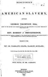 Discussion on American Slavery, Between George Thompson: Agent of the British and Foreign Society for the Abolition of Slavery Throughout the World, and Robert J. Breckinridge, Delegate from the General Assembly of the Presbyterian Church in the United States to the Congregational Union of England and Wales: Holden in the Rev. Dr. Wardlaw's Chapel, Glasgow, Scotland, on the Evenings of the 13th, 14th, 15th, 16th, 17th of June, 1836