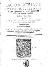 Iacobi Cuiacii ... Operum posthumorum Iulius Paullus siue, Ad Julii Paulli iuriscons. 80. ad edictum. Et 25. quaestionum libros recitationes solemnes
