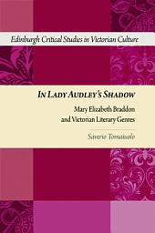 In Lady Audley's Shadow: Mary Elizabeth Braddon and Victorian Literary Genres: Mary Elizabeth Braddon and Victorian Literary Genres