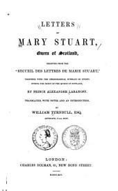 "Letters of Mary Stuart, Queen of Scotland: Selected from the ""Recueil Des Lettres de Marie Stuart"" : Together with the Chronological Summary of Events During the Reign of the Queen of Scotland"