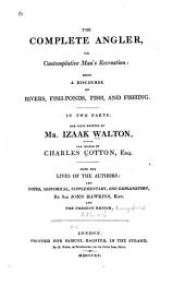 The Complete Angler, Or Contemplative Man's Recreation: Being a Discourse on Rivers, Fish-ponds, Fish, and Fishing. In Two Parts: the First Written by Mr. Izaak Walton, the Second by Charles Cotton, Esq