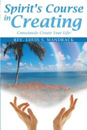 Spirit's Course in Creating: Consciously Create Your Life!