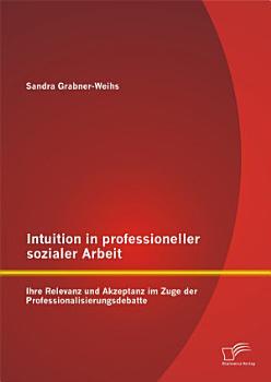 Intuition in professioneller sozialer Arbeit  Ihre Relevanz und Akzeptanz im Zuge der Professionalisierungsdebatte PDF