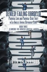 Denied Failing Cordelia Parental Love And Parental State Theft In Los Angeles Juvenile Dependency Court Book PDF