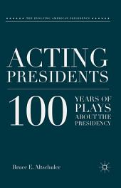 Acting Presidents: 100 Years of Plays about the Presidency