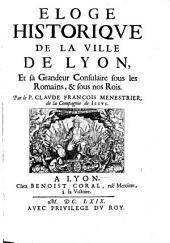 Eloge historique de la ville de Lyon et sa grandeus consulaire sous les Romains et sous nos Rois. - Lyon, Coral 1669