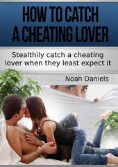 How To Catch A Cheating Lover: Stealthily catch a cheating lover when they least except it