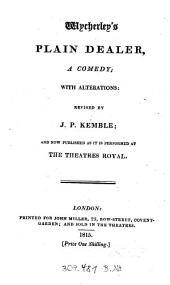 """Wycherley's"" Plain Dealer: A Comedy ; With Alterations: Revised By J. P. Kemble ; And Now Published As It Is Performed At The Theatres Royal"