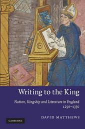 Writing to the King: Nation, Kingship and Literature in England, 1250–1350