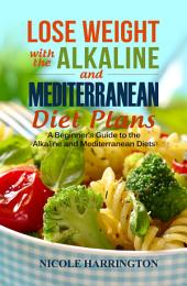 Lose Weight with the Alkaline and Mediterranean Diet Plans: A Beginner's Guide to the Alkaline and Mediterranean Diets
