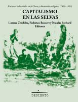 Capitalismo en las selvas  Enclaves industriales en el Chaco y Amazon  a ind  gena  1850 1950  PDF