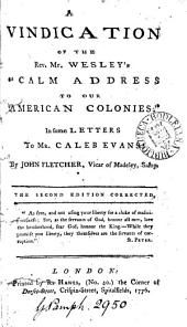 """A Vindication of the Rev. Mr. Wesley's """"Calm Address to Our American Colonies:"""": In Some Letters to Mr. Caleb Evans: by John Fletcher, ..."""