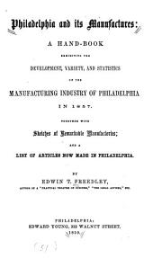 Philadelphia and Its Manufactures: A Hand-book Exhibiting the Development, Variety, and Statistics of the Manufacturing Industry of Philadelphia in 1857. Together with Sketches of Remarkable Manufactories; and a List of Articles Now Made in Philadelphia