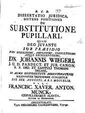 Dissertatio juridica, sistens positiones De substitutione pupillari, quam ... sub præsidio ... Johannis Wiegeri, ... in alma Universitate Argentoratensi solenniter defendere conabitur die 30. Augusti, ... 1749. Francisc. Xaver. Anton. Münck, ..
