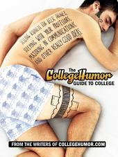 The CollegeHumor Guide To College: Selling Kidneys for Beer Money, Sleeping with Your Professors, Majoring in Commu nications, and Other Really Good Ideas