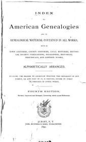 Index to American Genealogies and to Genealogical Material Contained in All Works Such as Town Histories, County Histories, Local Histories, Historical Society Publications, Biographies, Historical Periodicals, and Kindred Works, Alphabetically Arranged