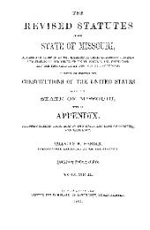 The Revised Statutes of the State of Missouri: Revised and Digested by the Eighteenth General Assembly, During the Session of One Thousand Eight Hundred and Fifty-four and One Thousand Eight Hundred and Fifty-five: to which are Prefixed the Constitutions of the United States and of the State of Missouri : with an Appexdix, Including Certain Local Acts of this State, and Laws of Congress, and Form Book, Volume 1