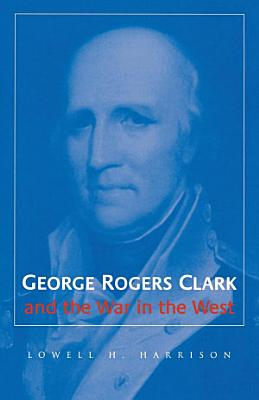 George Rogers Clark and the War in the West PDF