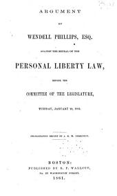 Argument of Wendell Phillips, Esq. Against the Repeal of the Personal Liberty Law: Before the Committee of the Legislature, Tuesday, January 29, 1861