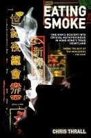 Eating Smoke   One Man s Descent Into Crystal Meth Psychosis in Hong Kong s Triad Heartland PDF