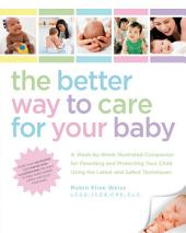 The Better Way to Care for Your Baby: A Week-by-Week Illustrated Companion for Parenting and Protecting Your Child Using the Latest and Sa