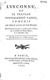 L' Inconnu ou le Préjugé nouvellement vaincu : comédie en trois actes et en prose, représentée pour la première fois à Paris sur le théatre du Palais Royal, le 17 novembre 1789, Par M. Collot d'Herbois